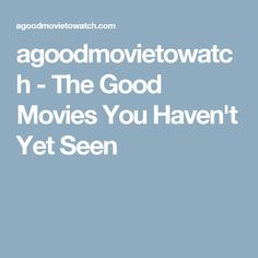 agoodmovietowatch - The Good Movies You Haven't Yet Seen