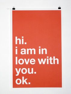 I can totally make this myself. Ok. (from http://www.etsy.com/listing/46123913/hello-i-am-in-love-with-you-ok-poster)