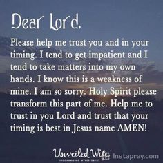 Dear God, Please help me trust you and in your timing. I tend to get impatient and I tend to take matters into my own hands. I know this is a weakness of mine. Holy Spirit please transform this part of me. Help me to trust in you Lord Faith Prayer, Faith In God, Salvation Prayer, Prayer Quotes, Faith Quotes, Religious Quotes, Spiritual Quotes, Prayer For The Day, Impatience