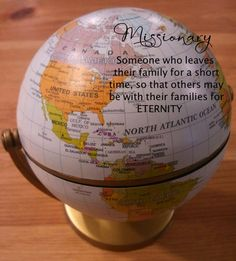 Missionary:  Someone who leaves their family for a short time, so that others may be with their families for ETERNITY