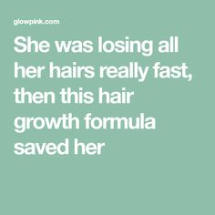 She was losing all her hairs really fast, then this hair growth formula saved her