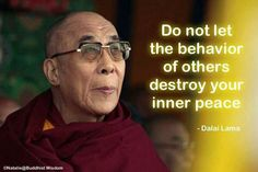 Do not let the behavior of others destroy your inner peace. -Dalai Lama