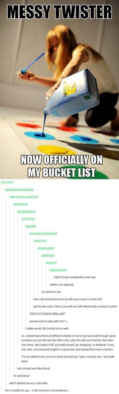 "Same. (Homestucks will feel very differently about hearing ""Naked twister is on my bucket list,"" than other people...)"