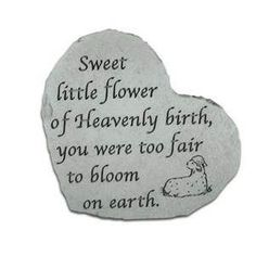 "Sweet Little Flower Heart Stone $28.00.  Sweet little flower of Heavenly birth, you were too fair to bloom on earth."""