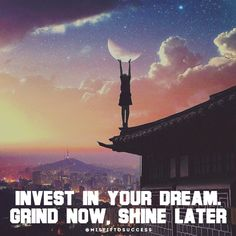 Invest in your dream. Grind now, shine later.