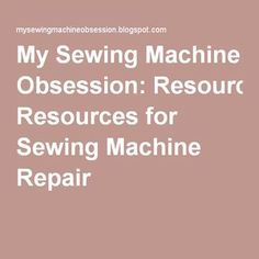 My Sewing Machine Obsession: Resources for Sewing Machine Repair