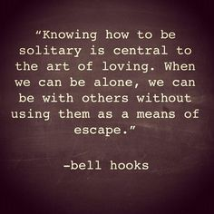 """Knowing how to be solitary ..."" -Bell Hooks"