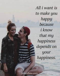 All i want is to make you happy because i know my happiness depends on your happiness