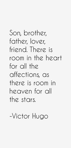 Son, brother, father, lover, friend. There is room in the heart for all the affections, as there is room in heaven for all the stars.  - Victor Hugo Quotes