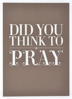 Did You Think To Pray?  I have a sure testimony of the power of Prayer.  I KNOW THAT PRAYERS ARE ANSWERED.  Heavenly Father loves all of his children so make him your best friend!