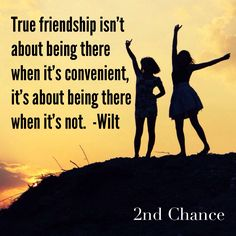 True friendship isn't about being there when it's convenient, it's about being there when it's not. -Wilt