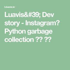 Luavis' Dev story  - Instagram이 Python garbage collection 없앤 이유