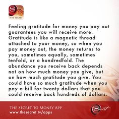Feeling gratitude for money you pay out guarantees you will receive more. Gratitude is like a magnetic thread attached to your money, so when you pay money out, the money returns to you, sometimes equally, sometimes tenfold, or a hundredfold. The abundance you receive back depends not on how much money you give, but on how much gratitude you give. You could have so much gratitude when you pay a bill for twenty dollars that you could receive back hundreds of dollars.  from The Secret To Money…