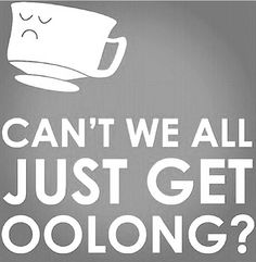 Can't we all just get oolong? Haha good tea humor