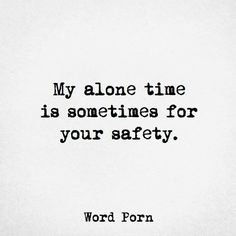 My alone time is sometimes for your safety.