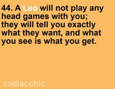 a leo will not play any head games with you; they will tell you exactly what they want, and what you see is what you get