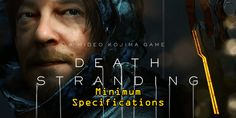 OPTICXCESS — Death Stranding Minimum Specifications PC Version. Death Stranding is ready to launch to the PC platform mid-July through Steam or Epic Games Store. And if you are still curious about the minimum specification details to be able to play the game, don't worry, this game doesn't need heavy specs! Horizon Zero Dawn, Monster Energy, Norman Reedus, Halo 2, Cyberpunk 2077, Mads Mikkelsen, Metal Gear, Dark Souls, The Witcher 3