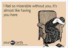 Funny Confession Ecard: I feel so miserable without you, it's almost like having you here.