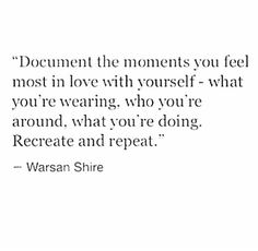 """""""Document the moments you feel most in love with yourself -what you're wearing, who you're around, what you're doing. Recreate and repeat"""" -Warsan Shire Great Quotes, Quotes To Live By, Me Quotes, Inspirational Quotes, Cool Words, Wise Words, Note To Self, Favorite Quotes, Positive Quotes"""