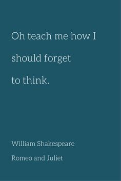 Oh teach me how Ishould forget to think. Quote by William Shakespeare. from Romeo and Juliet.