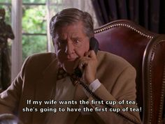 If my wife wants the first cup of tea, she's going to have the first cup of tea! Gilmore Girls