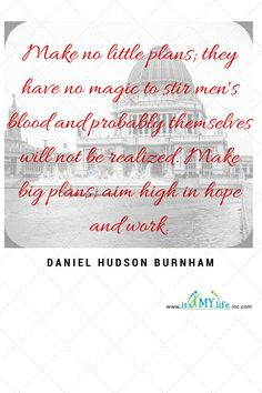 Are you playing small? Why not dream big for some real inspiration? http://www.itsmylifeinc.com/2015/03/19987/ Daniel Hudson Burnham (1846-1912) Quote | Its My Life