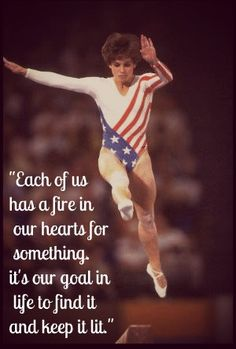 """""""Each of us has a fire in our hearts for something. It's our goal in life to find it and keep it lit.""""     -- Mary Lou Retton, gold, silver and bronze medalist in gymnastics in 1984"""