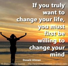 If you truly want to change your life, you must first be willing to change your mind. ~Donald Altman | Share Inspire Quotes - Inspiring Quotes | Love Quotes | Funny Quotes | Quotes about Life