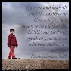 Go near and hear all that the LORD our God will say and speak to us all that the LORD our God will speak to you, and we will bear and do it. Deuteronomy 5:27. Made with the #holycam app