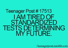"""Teenager Posts. seriously though. aren't the regular tests that i take in school enough? or how about this genius thing . . . . look at my grade!!!!!! don't torture me more by making another test for me to take that has just about nothing i know on it to """"see what i know"""" and say that it will potentially affect which class i will be in next year. i liked kindergarten the best. :("""