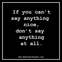 If you can't say anything #nice, don't say anything at all. #BeGoodtoPeople