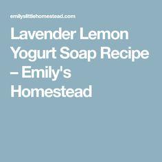 Lavender Lemon Yogurt Soap Recipe – Emily's Homestead