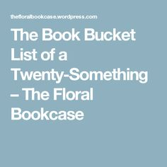 The Book Bucket List of a Twenty-Something – The Floral Bookcase