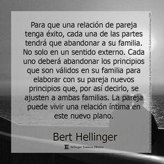 ... Para que una relación de pareja tenga éxito, cada una de las partes tendrá que abandonar a su familia. No sólo en un sentido externo. Cada uno deberá abandonar los principios que son válidos en su familia para elaborar con su pareja nuevos principios... Bert Hellinger.