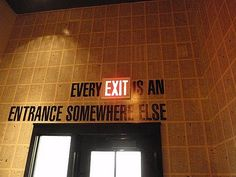 Every Exit is an entrance somewhere else. soooo TRUE!