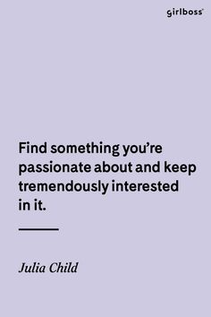 GIRLBOSS QUOTE: Find something you're passionate about and keep tremendously interested in it. - Julia Child