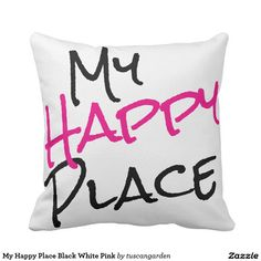 My Happy Place Black White and  Pink Throw Pillow Do you love your place? Show it with a fun soft cushion.