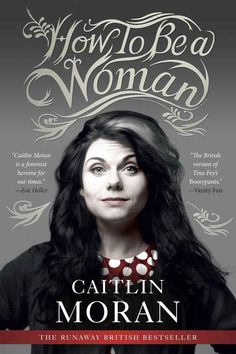 How to Be a Woman , by Caitlin Moran | 32 Books Guaranteed To Make You Laugh Out Loud