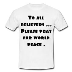 To all believers ...Please pray for world peace .