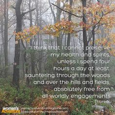Thoreau: I think that I cannot preserve my health and spirits unless I spend four hours a day at least sauntering through the woods...