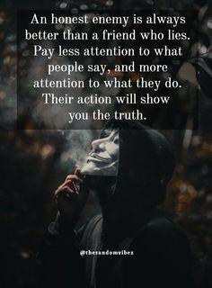 An honest enemy is always better than a friend who lies. Pay less attention to what people say, and more attention to what they do. Their action will show you the truth. #Fakefriendsquotes #Fakepeoplequotes #Lifequotes #Selfishfriendsquotes #Selfishpeoplequotes #Betrayalquotes #Trustworthyquotes #Deepquote #Kindnessquotes #Truthfulquotes #Realityquotes #Wisdomquotes #Patiencequotes #Jayshettyquote #Relatablequotes #Emotionalquotes #Goodquotes #Dailyquotes #Quoteoftheday #Quotetoinspireyou Betrayal Quotes, Wisdom Quotes, True Quotes, Friends Who Lie, Fake Friends, Motivational Quotes For Success, Meaningful Quotes, Inspirational Quotes, Reality Quotes