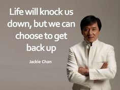 """""""Life will knock us down, but we can choose to get back up"""" - Jackie Chan"""