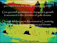 Delight in the change happening around you as you experience the change happening within  Give yourself permission to change; it is growth & movement in the direction of your dreams.   Change is Movement; Movement is Creativity; Creativity fuels our intentions and dreams  #TheUrbanSpiritGuide