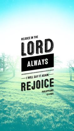 Phil 4: 4 Rejoice in the Lord always. I will say it again: Rejoice!