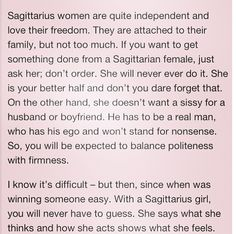 Sagittarius girl! Could not have said it better... She doesn't want a man who is a pushover, feeble or cowardly for her husband or boyfriend. He has to be a real man, who has conference, believes in his self-worth & is secure in his self-esteem. He won't stand for foolish or unacceptable behaviour. So, he will be expected to balance politeness with firmness.…