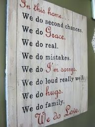 In this house.....WE do second chances. We do Grace. We do real. We do mistakes. We do I'm Sorry. We do loud really well. We do HUGS. We do family. WE DO UNCONDITIONAL LOVE.