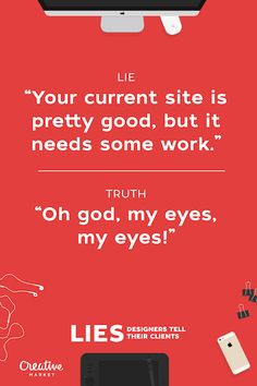 I might have used some of these lies more than once...oops. Lies That Designers Tell Their Clients - 9