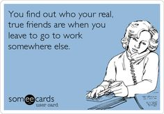 Funny Confession Ecard: You find out who your real, true friends are when you leave to go to work somewhere else.  By Tracey Ezell