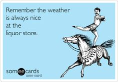 Remember the weather is always nice at the liquor store.