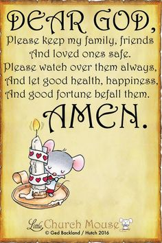 ✞♡✞ Dear God, Please keep my family, friends And loved ones safe. Please watch over them always, And let good health, happiness, And good fortune befall them. Amen...Little Church Mouse. 14 September 2016 ✞♡✞